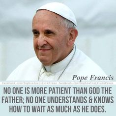 """""""No one is more patient than God the Father; no one understands and knows how to wait as much as HE doed."""" -Pope Francis"""
