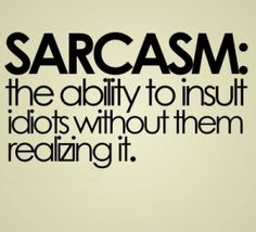 Sarcasm: the ability to insult idiots without them realizing it
