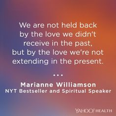 """""""We are not held back by the love we didn't receive in the past, but by the love we're not extending in the present."""" -Marianne Williamson"""