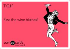 T.G.I.F Pass the wine bitches!!