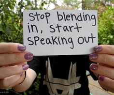 Let your voice be heard.. Don't blend in.. Speak.. If people turn against you they aren't worth your time no matter what..