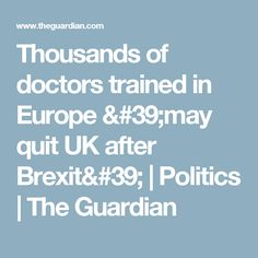 Thousands of doctors trained in Europe 'may quit UK after Brexit' | Politics | The Guardian