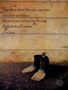 The shoe that fits one person pinches another; there is no recipe for living that suits all cases. -Carl Jung