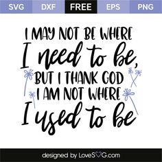 *** FREE SVG CUT FILE for Cricut, Silhouette and more *** I may not be where, I need to be, but I thank god, I am not where, I used to be