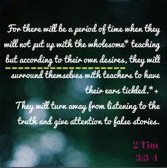 For there will be a period of time when they will not put up with the wholesome* teaching,+ but according to their own desires, they will surround themselves with teachers to have their ears tickled.*+ 4  They will turn away from listening to the truth and give attention to false stories.   2 Timothy 3:3-4