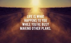Life is what happens to you while you're busy making other plans. (John Lennon)