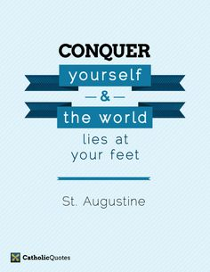 Conquer yourself and the world lies at your feet. St. Augustine