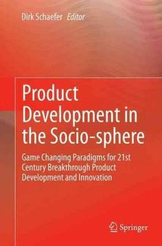 Product Development in the Socio-sphere: Game Changing Paradigms for 21st Century Breakthrough Product Developmen...