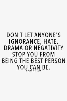 Don't let anyone's ignorance, hate, drama or negativity stop you from being the best person you can be.