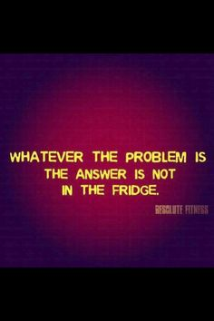 Whatever the problem is, the answer it NOT in the fridge. #Motivation #Fitspiration #Fitness