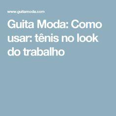 Guita Moda: Como usar: tênis no look do trabalho