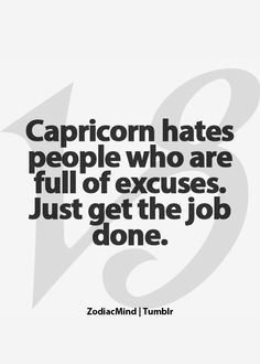 Capricorn hates people who are full of excuses. just get the job done.
