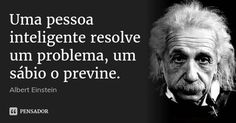 Uma pessoa inteligente resolve um problema, um sábio o previne. — Albert Einstein