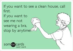 If you want to see a clean house, call first. If you want to see me not wearing a bra, stop by anytime!