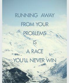 Running away from your problems is a race you will never win.