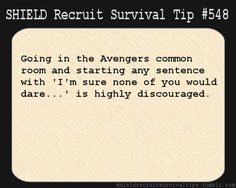S.H.I.E.L.D. Recruit Survival Tip #548: Going in the Avengers common room and starting any sentence with 'I'm sure none of you would dare…' is highly discouraged.  [Submitted by Sam]