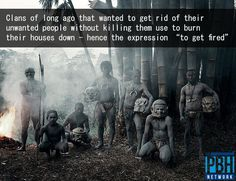 "Clans of long ago that wanted to get rid of their unwanted people without killing them use to burn their houses down - hence the expression ""to get fired."""