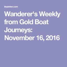 Wanderer's Weekly from Gold Boat Journeys: November 16, 2016