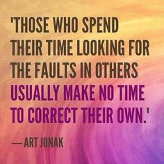 'Those who spend their time looking for the faults in others usually make no time to correct their own.' #ArtJonak