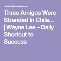 Three Amigos Were Stranded In Chile…   Wayne Lee – Daily Shortcut to Success