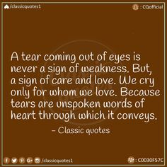 A tear coming out of eyes is never a sign of weakness. But a sign of care and love. We cry only for whom we love. Because tears are unspoken words of heart through which it conveys. Classic Quotes, Unspoken Words, Our Love, Coming Out, Bible Quotes, Crying, Sign, Eyes, Heart