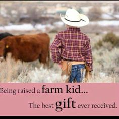 Being raised a farm kid...The best gift ever received.