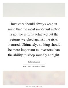 Investors should always keep in mind that the most important metric is not the returns achieved but the returns weighed against the risks incurred. Ultimately, nothing should be more important to investors than the ability to sleep soundly at night. Picture Quotes.