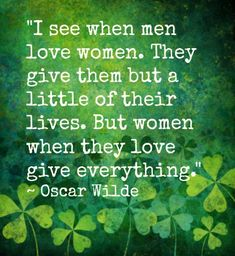 I see when men love women. They give them but a little of their lives. But women when they love give everything. ~ Oscar Wilde.