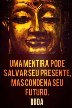 '' Uma mentira pode salvar seu presente, mas condena seu futuro.'' Siddhartha Gautam Buddha