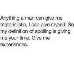 Give me your time. Give me your experiences.