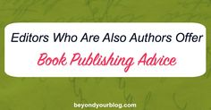 Editors Who Are Also Authors Offer Book Publishing Advice - Beyond Your Blog FB