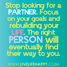 Stop looking for a partner. Focus on your goals and rebuilding your life. The right person will eventually find their way to you. -Robert Tew