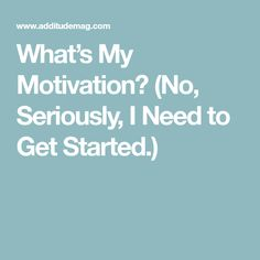What's My Motivation? (No, Seriously, I Need to Get Started.)