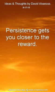 August 17th 2015 Persistence gets you closer to the reward. https://www.youtube.com/watch?v=ES0xg__Sg84