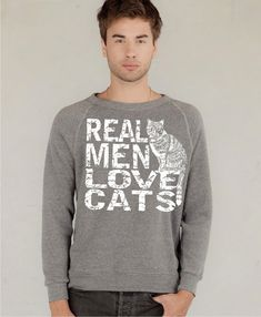 Cat Sweatshirt  Real Men Love Cats on Organic Fleece by rctees, $35.00  http://www.etsy.com/listing/82953040/cat-sweatshirt-real-men-love-cats-on