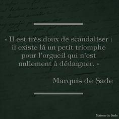 """""""Il est très doux de scandaliser : il existe là un petit triomphe pour l'orgueil qui n'est nullement à dédaigner."""" Marquis de Sade"""