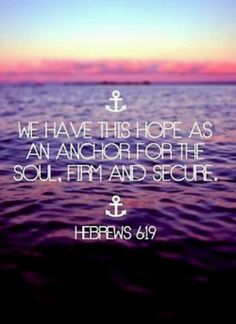we have this hope as an anchor for the soul. firm and secure. hebrews 6:19