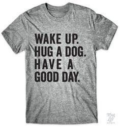 Wake up, hug a dog, have a good day!