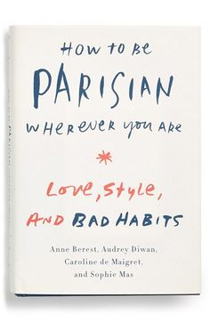 How to Be Parisian Where've You Are: Love, Style, and Bad Habits