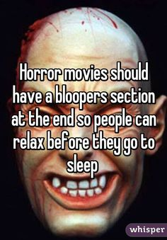 Horror movies should have a bloopers section at the end so people can relax before they go to sleep