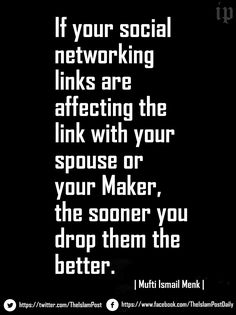 If your social networking links are affecting the link with your spouse or your Maker, the sooner you drop them the better.|Mufti Ismail Menk|