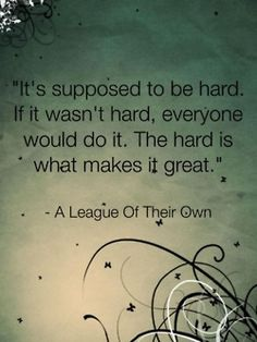 It's supposed to be hard. If it wasn't hard, everyone would do it. The hard is what makes it great!!