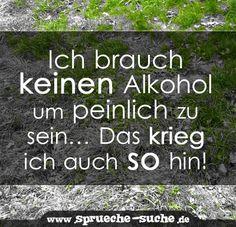 Ich brauch keinen Alkohol um peinlich zu sein… Das krieg ich auch so hin!