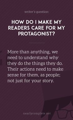 How do I make my readers care for my protagonist? How do I make my readers care for my protagonist? Creative Writing Tips, Book Writing Tips, Writing Resources, Writing Help, Writing Skills, Writing Prompts, Writing Workshop, Writing Art, Writing Quotes