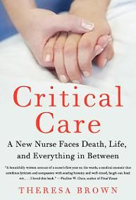 """Critical Care is a gift from an English-teacher-turned-nurse who writes from a deeply human context about her first year in a hospital oncology ward. Nurse Theresa Brown has given us a book of stirring stories about how we live, care for the sick, and die.  Rated 3.55"
