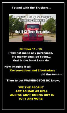 I stand with the Truckers...  Oct 11-13  I will not make any purchases. No money shall be spent....that is the least I can do.  Now imagine if all Conservatives and Libertarians did the same...  Time to let Washington DC know,  'WE THE PEOPLE' are as mad as hell and we ain't gonna buy in to it anymore!