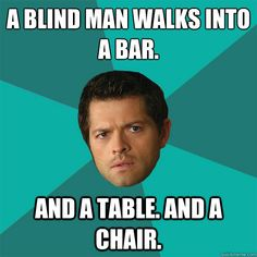 A blind man walks into a bar. and a table. and a chair. Anti-Joke Castiel