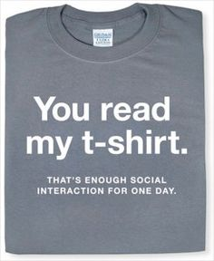 you read my #tshirt, that's enough social interaction for one day
