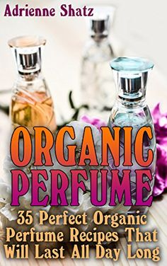 Organic Perfume: 35 Perfect Organic Perfume Recipes That Will Last All Day Long: (Aromatherapy, Essential Oils, Homemade Perfume) by [Shatz, Adrienne]
