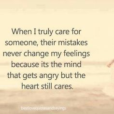 When I truly care for someone, their mistakes never change my feelings because it's the mind that gets angry but the heart still cares.